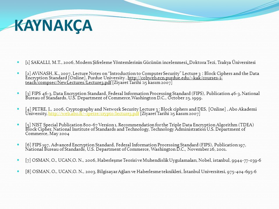 Kaynakça [1] SAKALLI, M.T., 2006, Modern Şifreleme Yöntemlerinin Gücünün incelenmesi, Doktora Tezi, Trakya Üniversitesi.